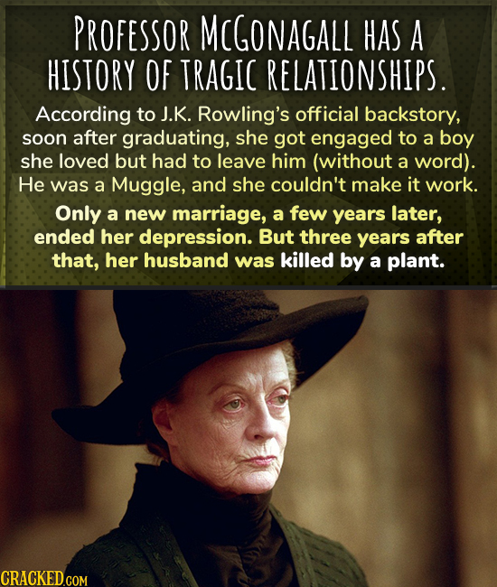 PROFESSOR MCGONAGALL HAS A HISTORY OF TRAGIC RELATIONSHIPS. According to J.K. Rowling's official backstory, soon after graduating, she got engaged to
