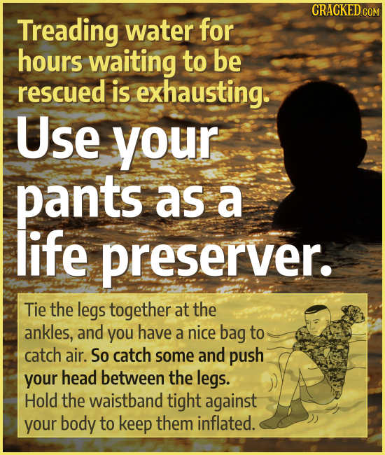 CRACKED COM Treading water for hours waiting to be rescued is exhausting. Use your pants as a life preserver. Tie the legs together at the ankles, and