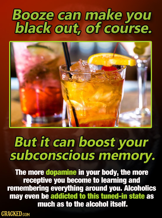 Booze can make you black out, of course. But it can boost your subconscious memory. The more dopamine in your body, the more receptive you become to l