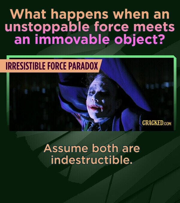 What happens when an unstoppable force meets an immovable object? IRRESISTIBLE FORCE PARADOX Assume both are indestructible.