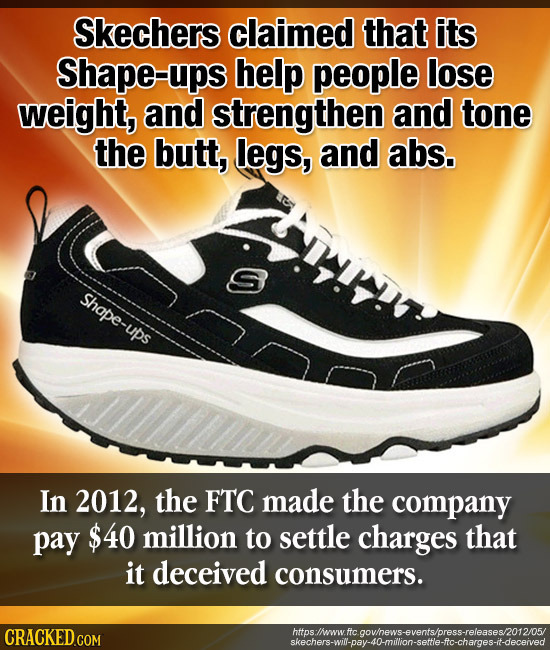 Skechers claimed that its Shape-ups help people lose weight, and strengthen and tone the butt, legs, and abs. Shape-ups In 2012, the FTC made the comp