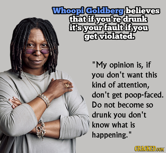 Whoopi Goldberg believes that if you're drunk it's your fault if you get violated. My opinion is, if you don't want this kind of attention, don't get