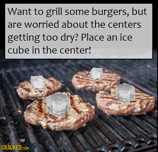 Want to grill some burgers, but are worried about the centers getting too dry? Place an ice cube in the center!