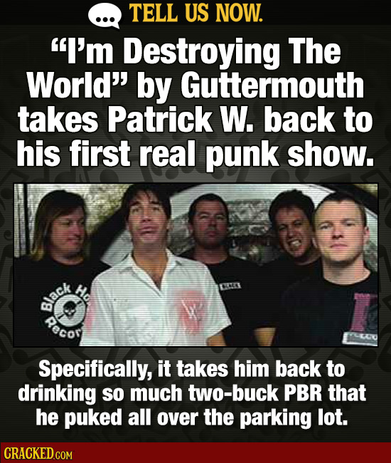 TELL US NOW. I'm Destroying The World by Guttermouth takes Patrick W. back to his first real punk show. Hd RO lack Recor Specifically, it takes him