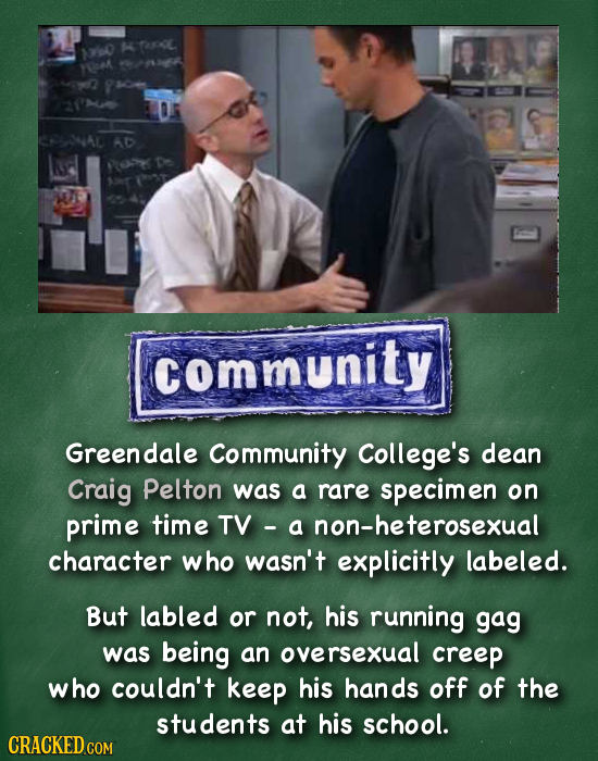 P $360 YO AD community Greendale Community College's dean Craig Pelton was a rare specimen on prime time TV a non-heterosexual character who wasn't ex