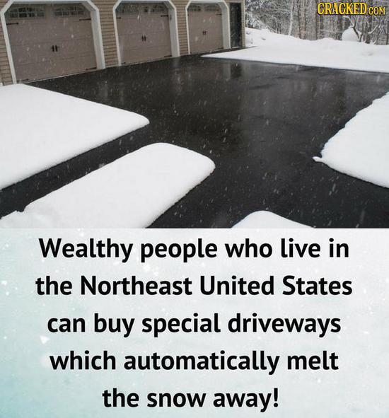 CRACKED CO Wealthy people who live in the Northeast United States can buy special driveways which automatically melt the snow away!
