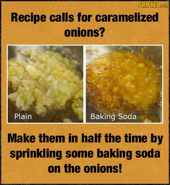 CRACKEDCO Recipe calls for caramelized onions? Plain Baking Soda Make them in half the time by sprinkling some baking soda on the onions!