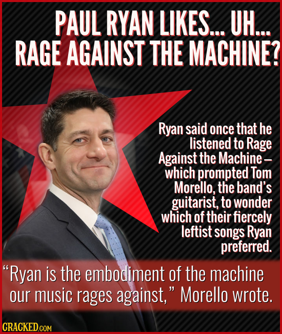 PAUL RYAN LIKES... UH... RAGE AGAINST THE MACHINE? Ryan said once that he listened to Rage Against the Machine- which prompted Tom Morello, the band's