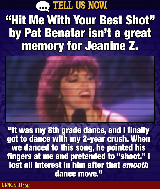TELL US NOW. Hit Me With Your Best Shot by Pat Benatar isn't a great memory for Jeanine Zz. It was my 8th grade dance, and I finally got to dance w