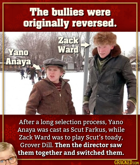 The bullies were originally reversed. Zack Yano Ward Anaya After a long selection process, Yano Anaya was cast as Scut Farkus, while Zack Ward was to