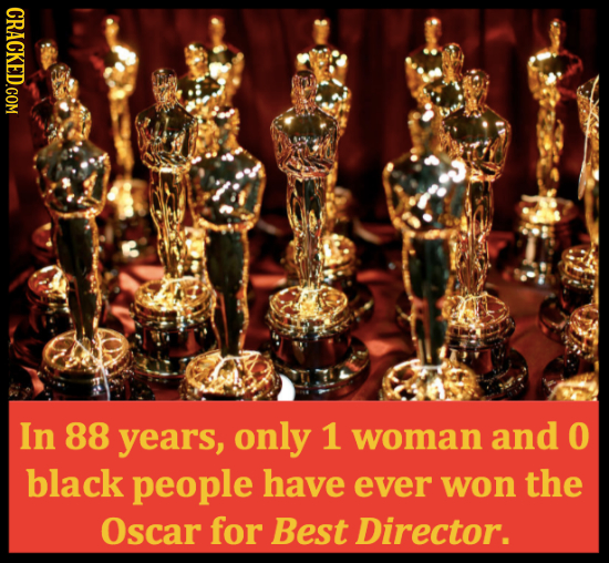 CRACKED.COM In 88 years, only 1 woman and O black people have ever won the Oscar for Best Director.