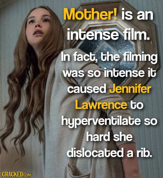 Mother! is an intense film. In fact, the filming was so intense it caused Jennifer Lawrence to hyperventilate SO hard she dislocated a rib. CRACKED CO