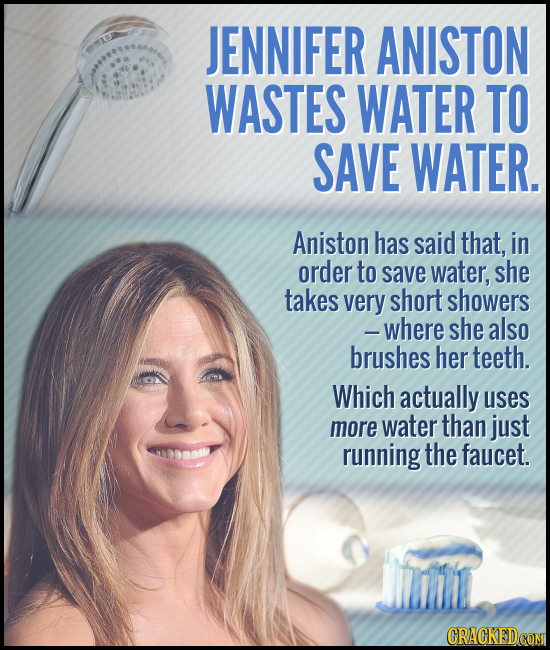 JENNIFER ANISTON WASTES WATER TO SAVE WATER. Aniston has said that, in order to save water, she takes very short showers -where she also brushes her t