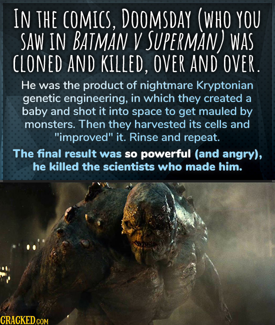 IN THE COMICS, DOOMSDAY (WHO YOU SAW IN BATMAN V SUPERMAN) WAS CLONED AND KILLED, OVER AND OVER. He was the product of nightmare Kryptonian genetic en