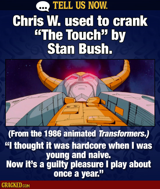 TELL US NOW. Chris W. used to crank The Touch' by Stan Bush. (From the 1986 animated Transformers.) I thought it was hardcore when I was young and