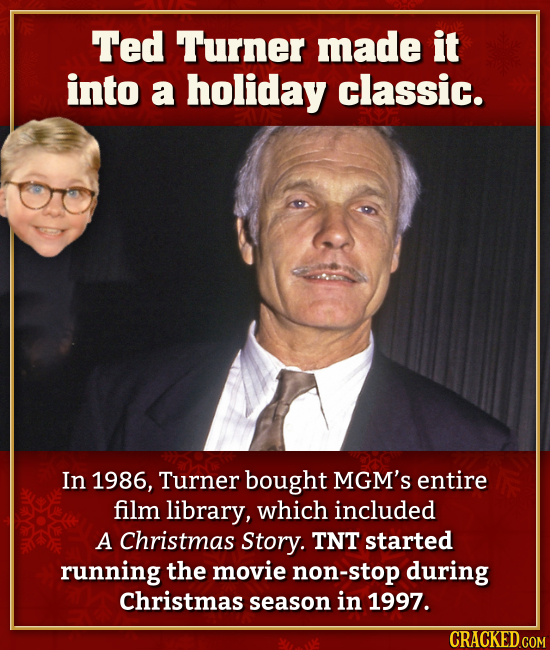 Ted Turner made it into a holiday classic. In 1986, Turner bought MGM's entire film library, which included A Christmas Story. TNT started running the
