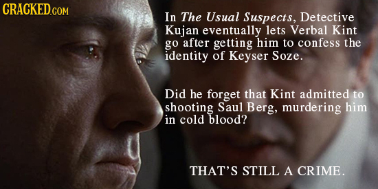 CRACKED.COM In The Usual Suspects, Detective Kujan eventually lets Verbal Kint go after getting him to confess the identity of Keyser Soze. Did he for
