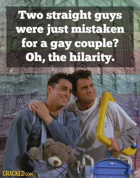 Two straight guys were just mistaken for a gay couple? Oh, the hilarity.