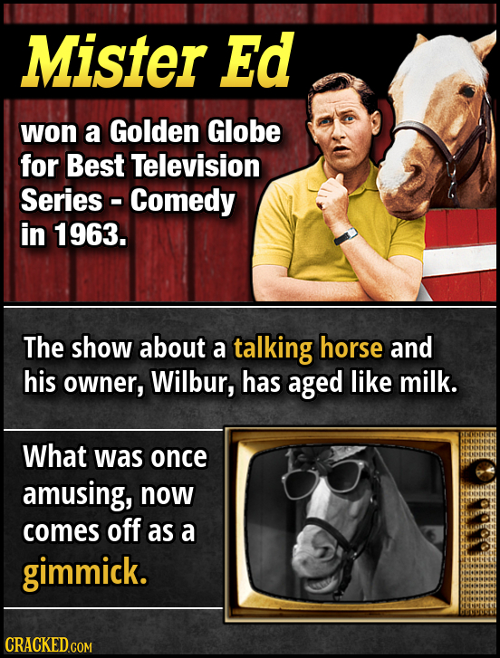 Mister Ed won a Golden Globe for Best Television Series - Comedy in 1963. The show about a talking horse and his owner, Wilbur, has aged like milk. Wh
