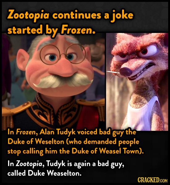 Zootopid continues a joke started by Frozen. In Frozen, Alan Tudyk voiced bad guy the Duke of Weselton (who demanded people stop calling him the Duke