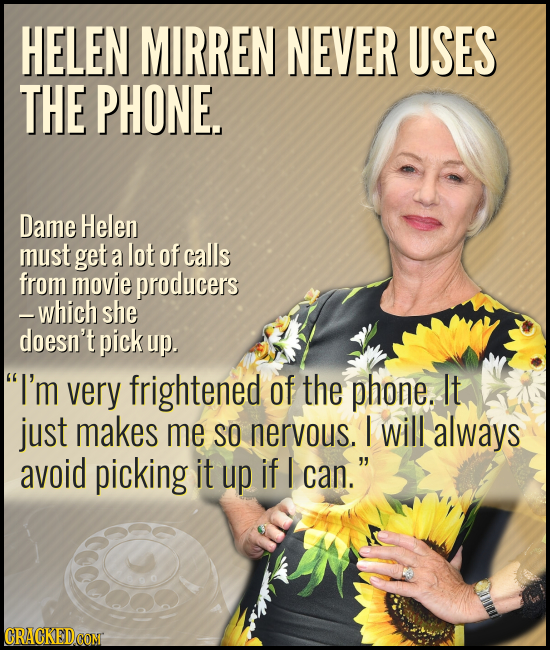 HELEN MIRREN NEVER USES THE PHONE. Dame Helen must get a lot of calls from movie producers -which she doesn't pick up. I'm very frightened of the pho