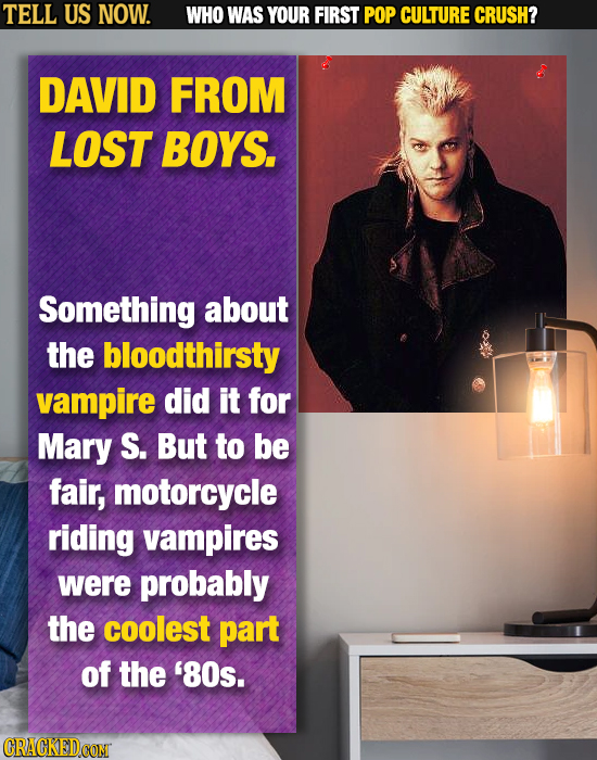 TELL US NOW. WHO WAS YOUR FIRST POP CULTURE CRUSH? DAVID FROM LOST BOYS. Something about the bloodthirsty vampire did it for Mary S. But to be fair, m