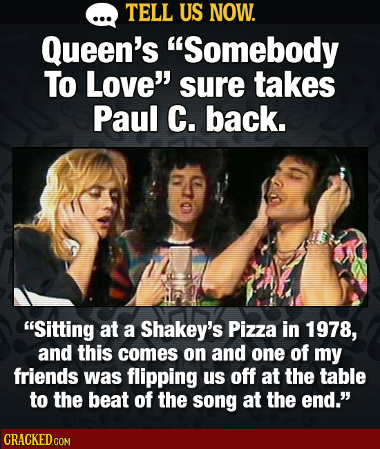 TELL US NOW. Queen's Somebody To Love' sure takes Paul C. back. Sitting at a Shakey's Pizza in 1978, and this comes on aNd one of my friends was fl