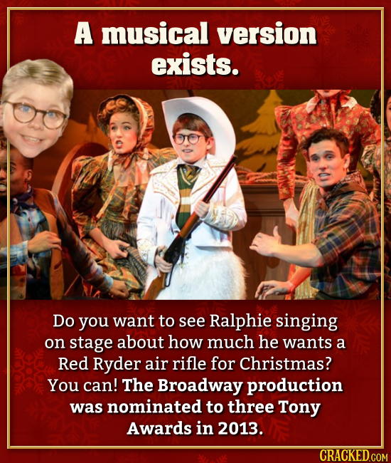 A musical version exists. Do you want to see Ralphie singing on stage about how much he wants a Red Ryder air rifle for Christmas? You can! The Broadw
