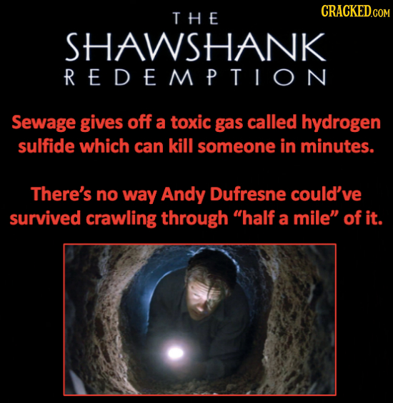 THE SHAWSHANK REDEMPTION Sewage gives off a toxic gas called hydrogen sulfide which can kill someone in minutes. There's no way Andy Dufresne could've