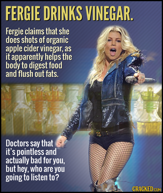 FERGIE DRINKS VINEGAR. Fergie claims that she does shots of organic apple cider vinegar, as it apparently helps the body to digest food and flush out