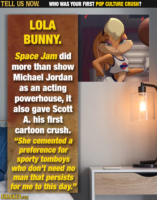 TELL US NOW. WHO WAS YOUR FIRST POP CULTURE CRUSH? LOLA BUNNY. Space Jam did more than show Michael Jordan as an acting powerhouse, it also gave Scott