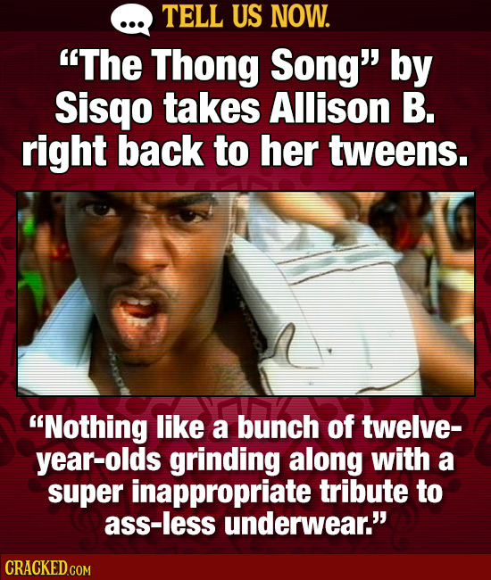 TELL US NOW. The Thong Song by Sisqo takes Allison B. right back to her tweens. Nothing like a bunch of twelve- year-olds grinding along with a sup