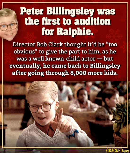 Peter Billingsley was the first to audition for Ralphie. Director Bob Clark thought it'd be too obvious to give the part to him, as he was a well kn