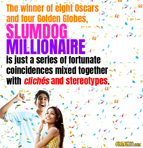 The winner of eight Oscars and four Golden Globes, SLUMDOG MILLIONAIRE is just a series of fortunate coincidences mixed together with cliches and ster