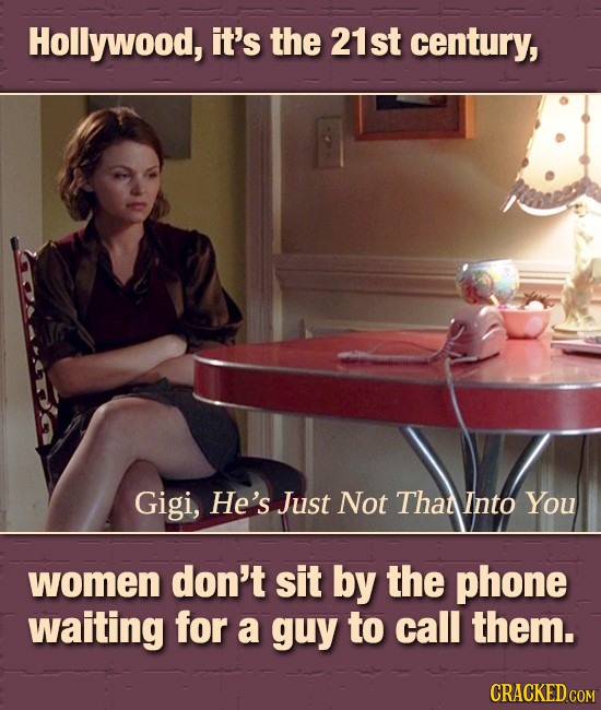 Hollywood, it's the 21st century, Gigi, He's Just Not That Into You women don't sit by the phone waiting for a guy to call them. CRACKED COM