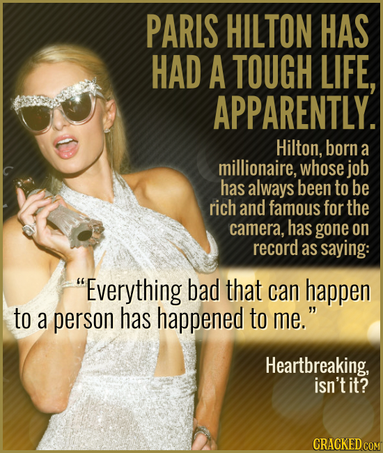 PARIS HILTON HAS HAD A TOUGH LIFE, APPARENTLY. Hilton, born a millionaire, whose job has always been to be rich and famous for the camera, has gone on