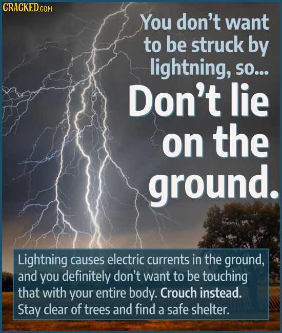 You don't want to be struck by lightning, SO... Don't lie on the ground. Lightning causes electric currents in the ground, and you definitely don't wa