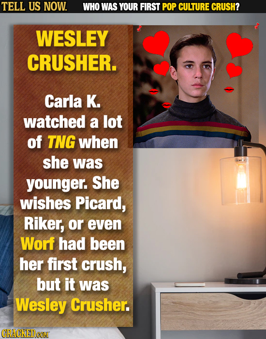 TELL US NOW. WHO WAS YOUR FIRST POP CULTURE CRUSH? WESLEY CRUSHER. Carla K. watched a lot of TNG when she was younger. She wishes Picard, Riker, or ev