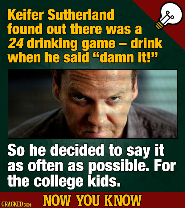 Keifer Sutherland found out there was a 24 drinking game drink - when he said damn it! So he decided to say it as often as possible. For the college