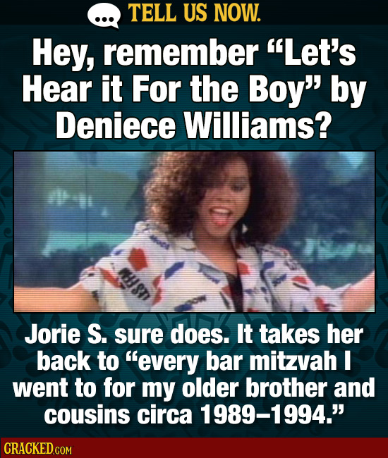 TELL US NOW. Hey, remember Let's Hear it For the Boy by Deniece Williams? Jorie S. sure does. It takes her back to every bar mitzvah I went to for
