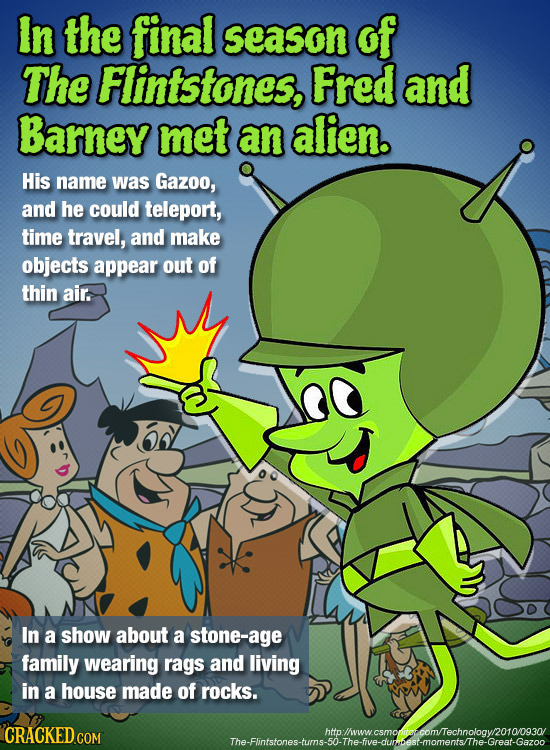 In the final season of The Flintstones, Fred and Barney met an alien. His name was Gazoo, and he could teleport, time travel, and make objects appear