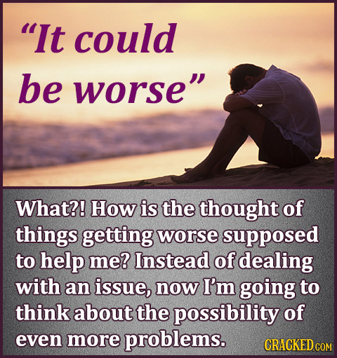 It could be worse What?! How is the thought of things getting worse supposed to help me? Instead of dealing with an issue, now I'm going to think ab
