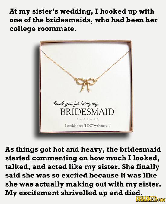 At my sister's wedding, I hooked up with one of the bridesmaids, who had been her college roommate. thank you for being my BRIDESMAID Icouldn't say I