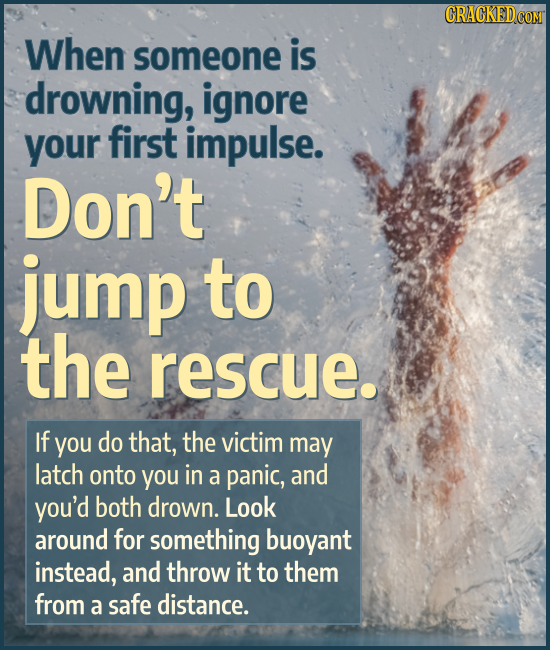 When someone is drowning, ignore your first impulse. Don't jump to the rescue. If you do that, the victim may latch onto you in a panic, and you'd bot
