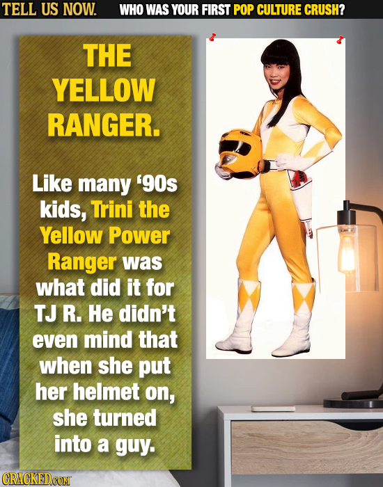 TELL US NOW. WHO WAS YOUR FIRST POP CULTURE CRUSH? THE YELLOW RANGER. Like many 90s kids, Trini the Yellow Power Ranger was what did it for TJ R. He