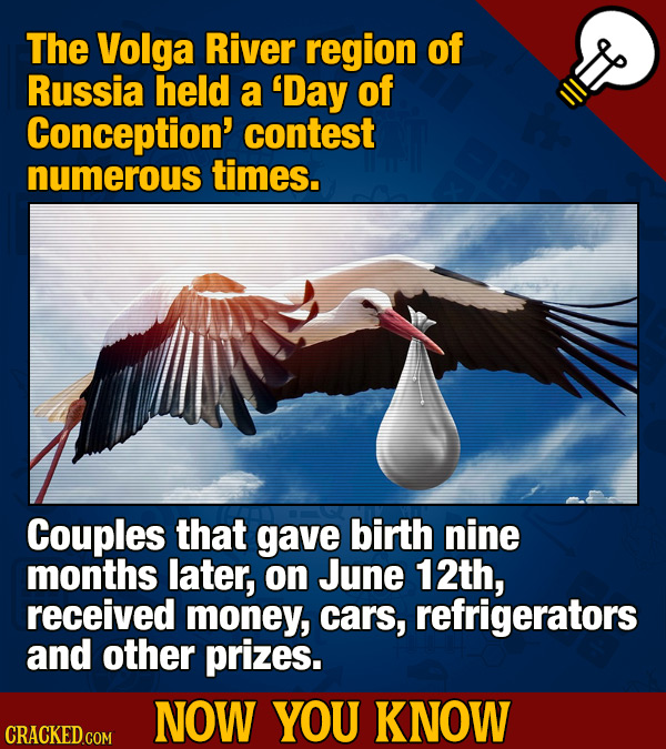 The Volga River region of Russia held a 'Day of Conception' contest numerous times. Couples that gave birth nine months later, on June 12th, received