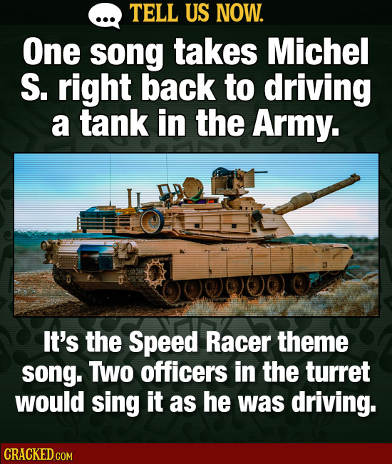 TELL US NOW. One song takes Michel S. right back to driving a tank in the Army. It's the Speed Racer theme SOnG. TWO officers in the turret would sing