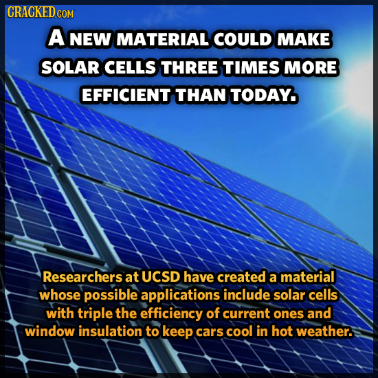 CRACKED COM A NEW MATERIAL COULD MAKE SOLAR CELLS THREE TIMES MORE EFFICIENT THAN TODAY. Researchers at UCSD have created a material whose possible ap