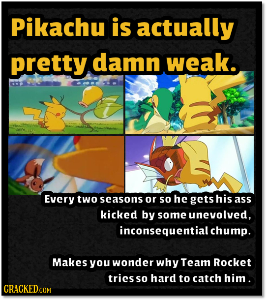 Pikachu is actually pretty damn weak. Every two seasons or So he gets his ass kicked by some unevolved, inconsequential chump. Makes you wonder why Te