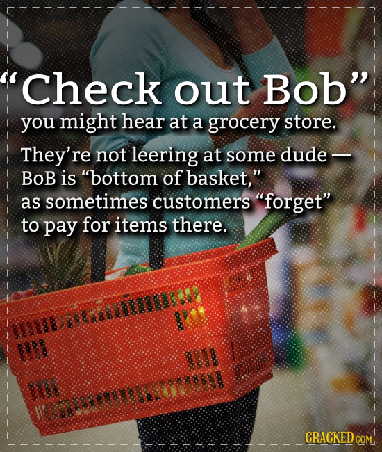 'Check out Bob you might hear at a grocery store. They're not leering at some dude- Bob is bottom of basket, as sometimes customers forget to pay